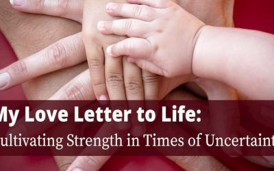 My Love Letter to Life: Cultivating Strength in Times of Uncertainty